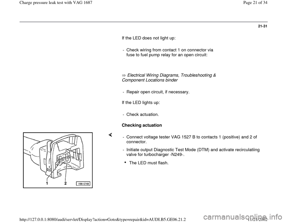 AUDI A4 1998 B5 / 1.G AWM Engine Charge Pressure Leak Test Owners Manual 21-31        If the LED does not light up:         -  Check wiring from contact 1 on connector via  fuse to fuel pump relay for an open circuit:               Electrical Wiring Diagrams, Troubleshooti