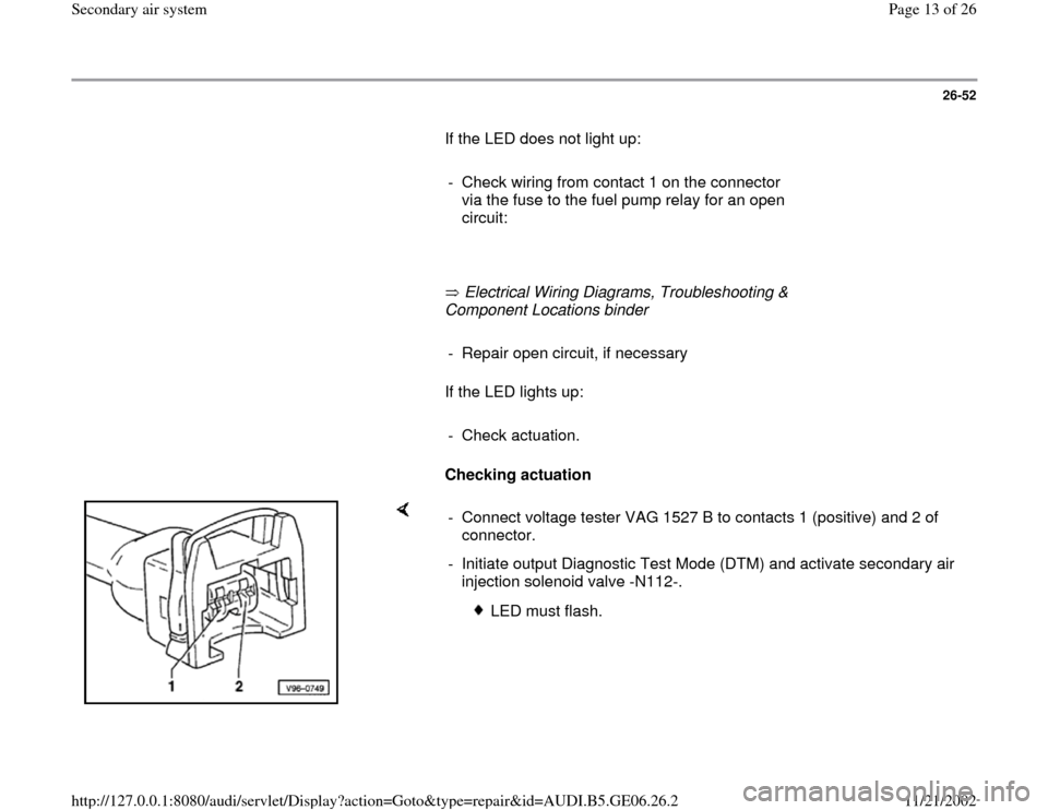AUDI A4 1997 B5 / 1.G AWM Engine Secondary Air System User Guide 26-52        If the LED does not light up:         -  Check wiring from contact 1 on the connector  via the fuse to the fuel pump relay for an open  circuit:               Electrical Wiring Diagrams,