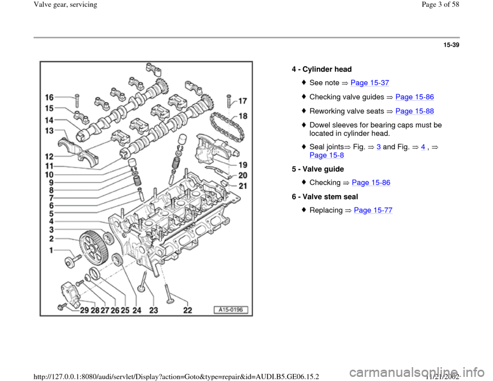 AUDI A4 1997 B5 / 1.G AWM Engine Valve Gear Service Workshop Manual 15-39      4 -  Cylinder head  See note   Page 15 -37 Checking valve guides   Page 15 -86 Reworking valve seats   Page 15 -88 Dowel sleeves for bearing caps must be  located in cylinder head. Seal joi