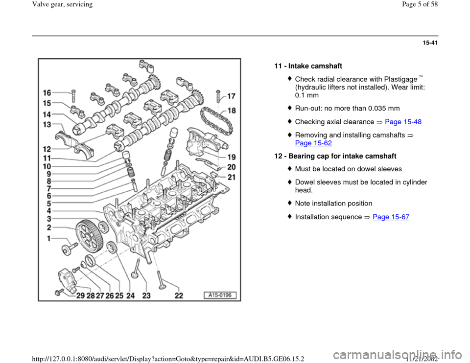 AUDI A4 1997 B5 / 1.G AWM Engine Valve Gear Service Workshop Manual 15-41      11 -  Intake camshaft  Check radial clearance with Plastigage   (hydraulic lifters not installed). Wear limit:  0.1 mm Run-out: no more than 0.035 mmChecking axial clearance   Page 15 -48 R