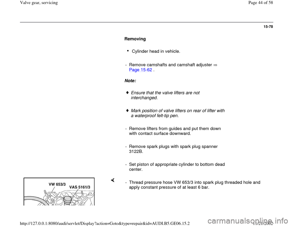 AUDI A4 1997 B5 / 1.G AWM Engine Valve Gear Service Service Manual 15-78        Removing         Cylinder head in vehicle.        -  Remove camshafts and camshaft adjuster    Page 15 -62  .        Note:         Ensure that the valve lifters are not  interchanged.