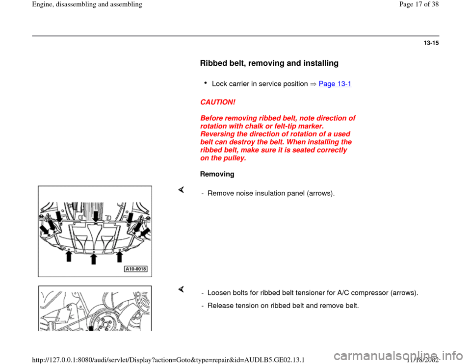 AUDI A4 1998 B5 / 1.G AEB ATW Engines Engine Assembly User Guide 13-15        Ribbed belt, removing and installing         Lock carrier in service position   Page 13 -1        CAUTION!        Before removing ribbed belt, note direction of  rotation with chalk or fe