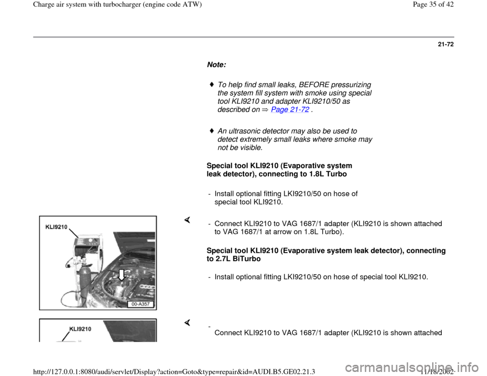 AUDI A6 1995 C5 / 2.G AEB ATW Engines Charge Air System With Turbocharger Owners Guide 21-72        Note:         To help find small leaks, BEFORE pressurizing  the system fill system with smoke using special  tool KLI9210 and adapter KLI9210/50 as  described on   Page 21 -72  .