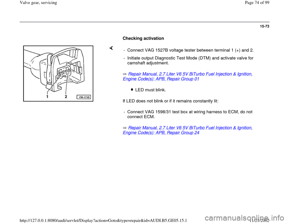 AUDI A4 1996 B5 / 1.G APB Engine Valve Gear Service Manual PDF 15-73        Checking activation         Repair Manual, 2.7 Liter V6 5V BiTurbo Fuel Injection & Ignition,  Engine Code(s): APB, Repair Group 01     If LED does not blink or if it remains constantly l