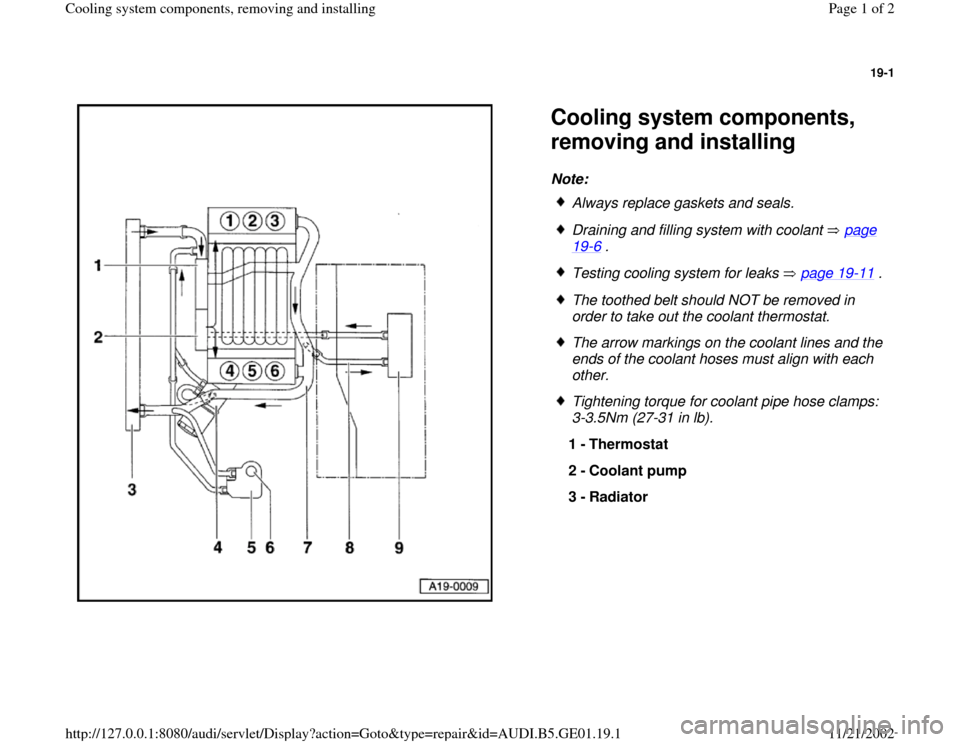 AUDI A4 1996 B5 / 1.G AFC Engine Cooling System Components Workshop Manual 19-1      Cooling system components,  removing and installing Note:    Always replace gaskets and seals.  Draining and filling system with coolant   page 19 -6 .   Testing cooling system for leaks   p