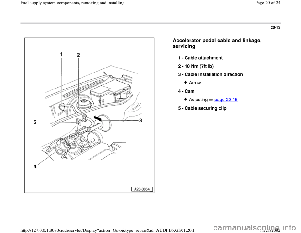 AUDI A4 1996 B5 / 1.G AFC Engine Fuel Supply System Components User Guide 20-13      Accelerator pedal cable and linkage,  servicing   1 -  Cable attachment  2 -  10 Nm (7ft lb)  3 -  Cable installation direction  Arrow 4 -  Cam Adjusting  page 20 -15 5 -  Cable securing cl