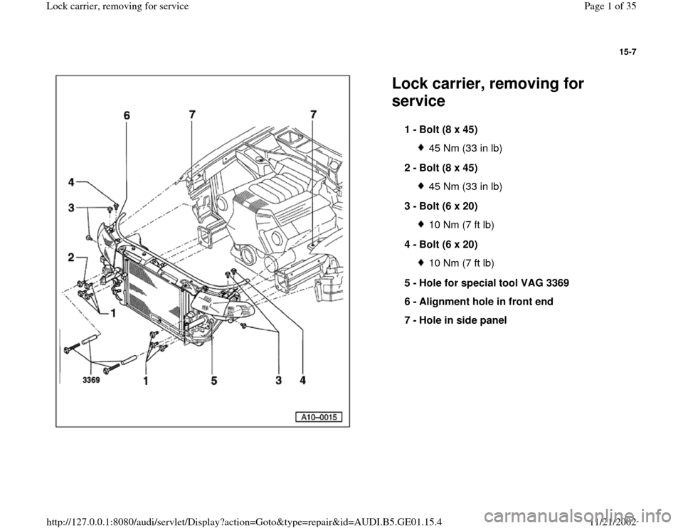 AUDI A4 1995 B5 / 1.G AFC Engine Lock Carrier Removing For Service Workshop Manual 15-7      Lock carrier, removing for  service  1 -  Bolt (8 x 45)  45 Nm (33 in lb) 2 -  Bolt (8 x 45) 45 Nm (33 in lb) 3 -  Bolt (6 x 20) 10 Nm (7 ft lb) 4 -  Bolt (6 x 20) 10 Nm (7 ft lb) 5 -  Hole