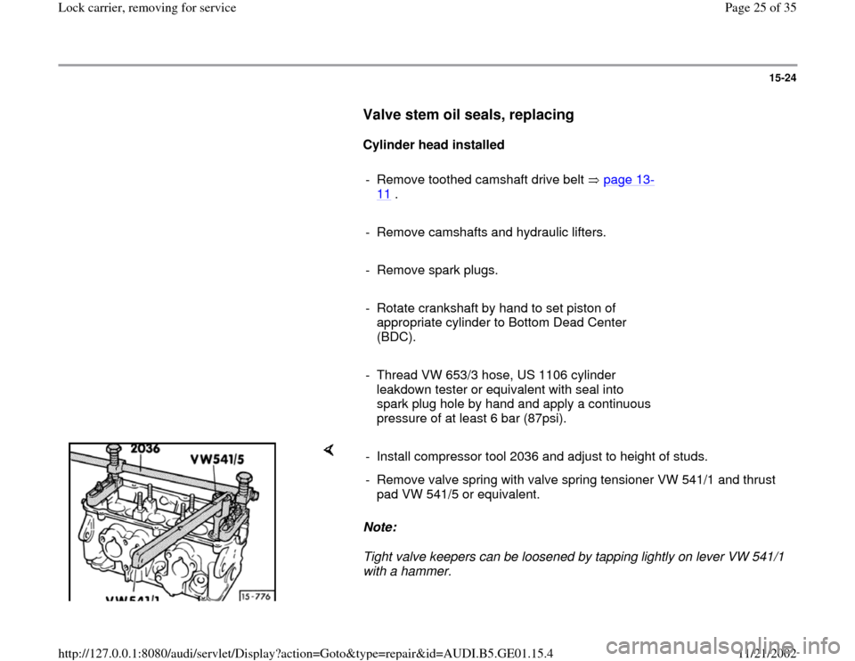 AUDI A4 1995 B5 / 1.G AFC Engine Lock Carrier Removing For Service Owners Manual 15-24        Valve stem oil seals, replacing         Cylinder head installed        -  Remove toothed camshaft drive belt   page 13 - 11  .        -  Remove camshafts and hydraulic lifters.       -  R