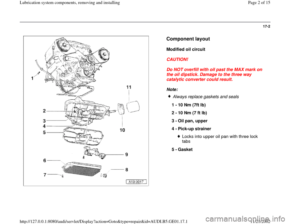 AUDI A4 2000 B5 / 1.G AFC Engine Lubrication System Components Workshop Manual 17-2      Component layout   Modified oil circuit  CAUTION!  Do NOT overfill with oil past the MAX mark on  the oil dipstick. Damage to the three way  catalytic converter could result.  Note:    Alway