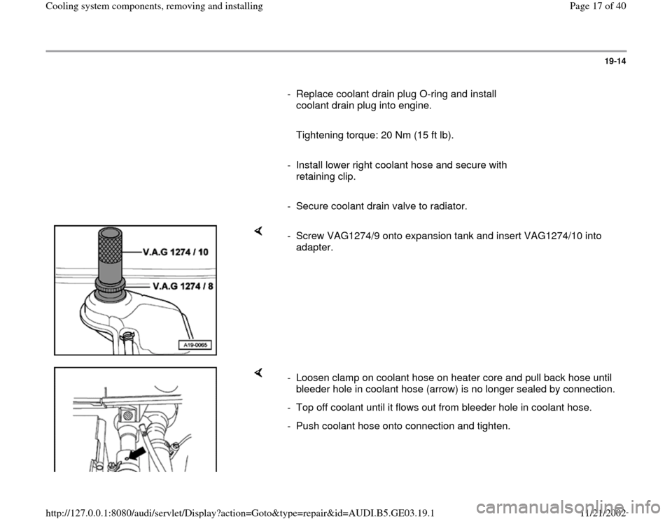 AUDI A4 1997 B5 / 1.G AHA ATQ Engines Cooling System Components User Guide 19-14        -  Replace coolant drain plug O-ring and install  coolant drain plug into engine.           Tightening torque: 20 Nm (15 ft lb).       -  Install lower right coolant hose and secure with