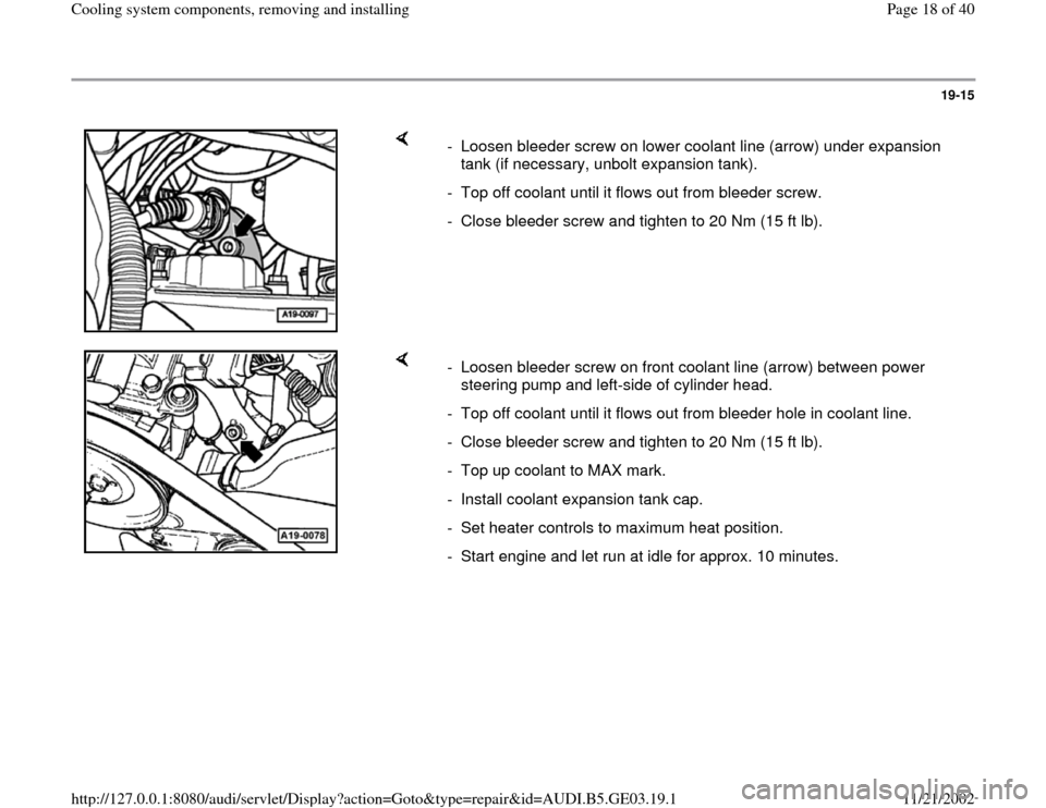 AUDI A4 1997 B5 / 1.G AHA ATQ Engines Cooling System Components User Guide 19-15        -  Loosen bleeder screw on lower coolant line (arrow) under expansion  tank (if necessary, unbolt expansion tank).  -  Top off coolant until it flows out from bleeder screw. -  Close blee