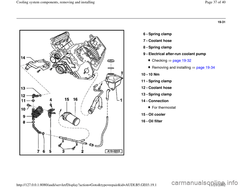 AUDI A4 2000 B5 / 1.G AHA ATQ Engines Cooling System Components Owners Guide 19-31      6 -  Spring clamp  7 -  Coolant hose  8 -  Spring clamp  9 -  Electrical after-run coolant pump  Checking  page 19 -32 Removing and installing   page 19 -34 10 -  10 Nm  11 -  Spring clamp