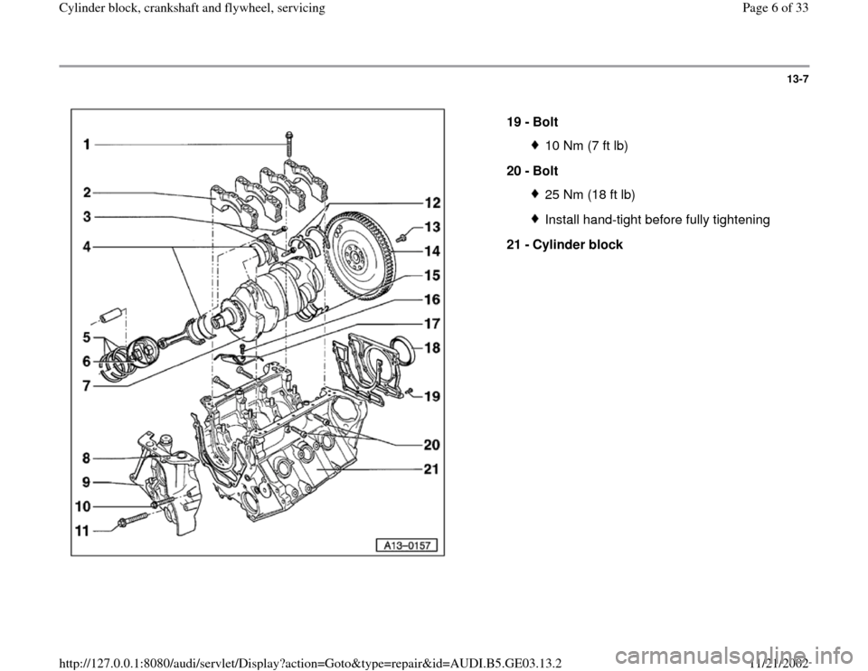 AUDI A4 1997 B5 / 1.G AHA ATQ Engines Cylinder Block Crankshaft And Flywheel Component Service Manual 13-7      19 -  Bolt  10 Nm (7 ft lb) 20 -  Bolt 25 Nm (18 ft lb)Install hand-tight before fully tightening 21 -  Cylinder block  Pa ge 6 of 33 C ylinder block, crankshaft and fl ywheel, servicin g 11