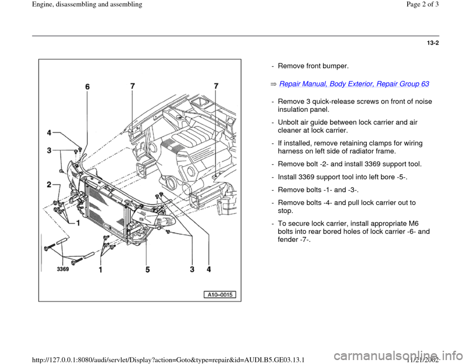 AUDI A6 1998 C5 / 2.G AHA ATQ Engines Assembly Workshop Manual 13-2       Repair Manual, Body Exterior, Repair Group 63     -  Remove front bumper. -  Remove 3 quick-release screws on front of noise  insulation panel.  -  Unbolt air guide between lock carrier and