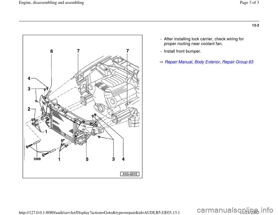 AUDI A6 1998 C5 / 2.G AHA ATQ Engines Assembly Workshop Manual 13-3       Repair Manual, Body Exterior, Repair Group 63     -  After installing lock carrier, check wiring for  proper routing near coolant fan.  -  Install front bumper. Pa ge 3 of 3 En gine, disass