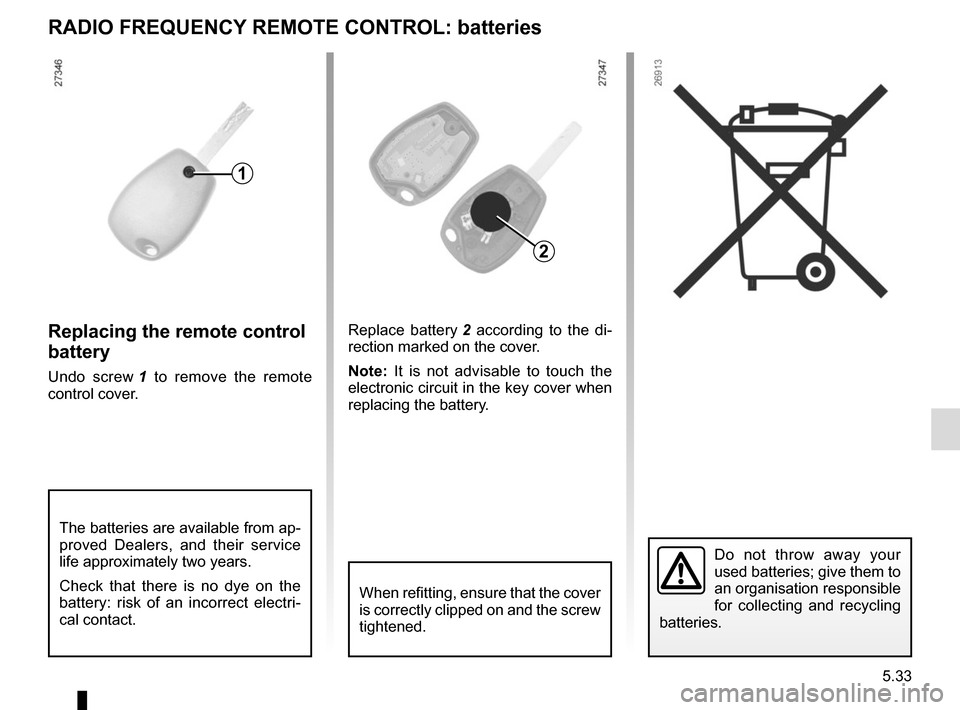 RENAULT KANGOO VAN ZERO EMISSION 2012 X61 / 2.G Owners Manual 5.33 Replacing the remote control  battery Undo screw 1 to remove the remote  control cover. Replace battery  2 according to the di- rection marked on the cover. Note:  It is not advisable to touch th
