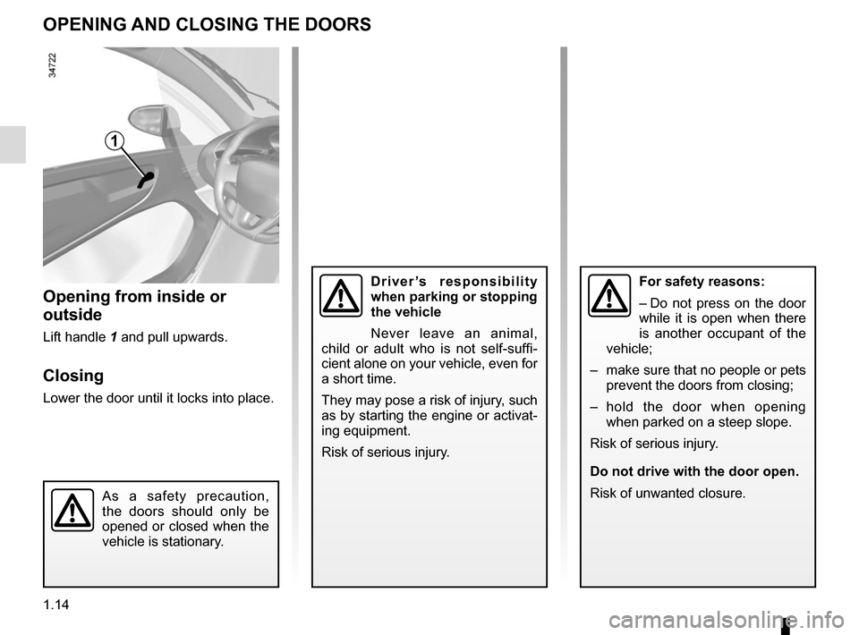 RENAULT TWIZY 2012 1.G User Guide 1.14 OPENING AND CLOSING THE DOORS Opening from inside or  outside Lift handle 1 and pull upwards. Closing Lower the door until it locks into place. 1 As a safety precaution,  the doors should only be