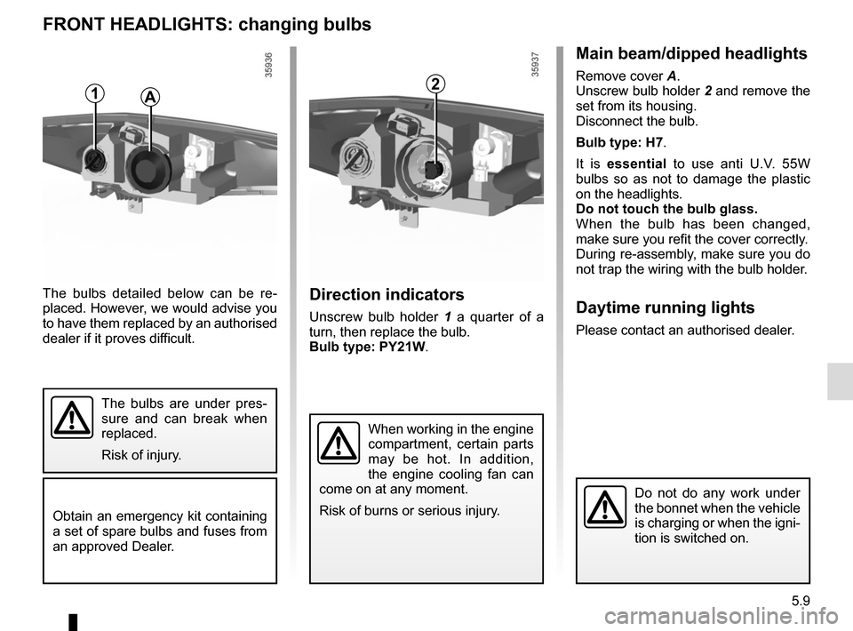 RENAULT ZOE 2014 1.G Owners Manual 5.9 FRONT HEADLIGHTS: changing bulbs Direction indicators Unscrew bulb holder 1 a quarter of a  turn, then replace the bulb. Bulb type: PY21W. The bulbs detailed below can be re- placed. However, we w