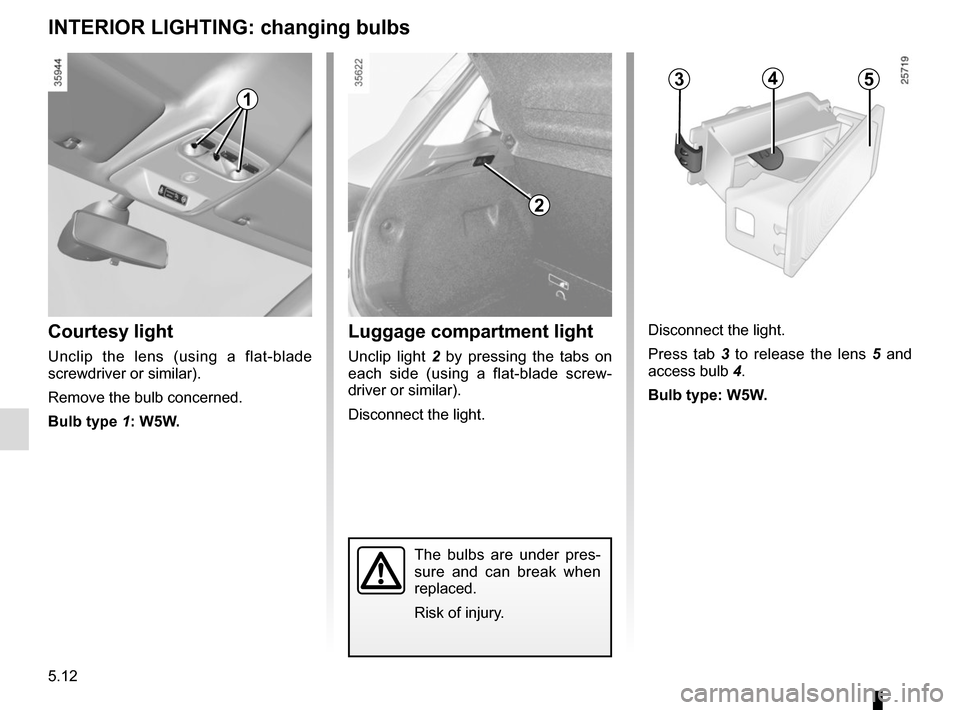 RENAULT ZOE 2014 1.G Owners Manual 5.12 INTERIOR LIGHTING: changing bulbs The bulbs are under pres- sure and can break when  replaced. Risk of injury. Courtesy light Unclip the lens (using a flat-blade  screwdriver or similar). Remove