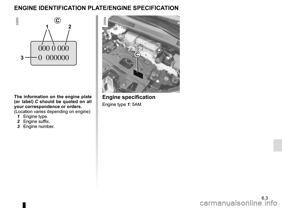 RENAULT ZOE 2014 1.G Owners Manual 6.3 ENGINE IDENTIFICATION PLATE/ENGINE SPECIFICATION The information on the engine plate  (or label) C should be quoted on all  your correspondence or orders. (Location varies depending on engine)   1