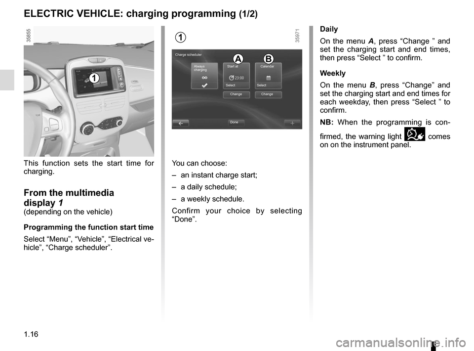 "RENAULT ZOE 2014 1.G Owners Manual 1.16 This function sets the start time for  charging. From the multimedia  display 1 (depending on the vehicle) Programming the function start time Select ""Menu"", ""Vehicle"", ""Electrical ve-"