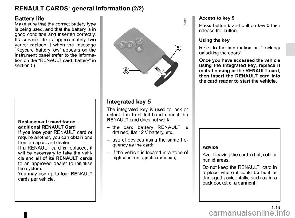 "RENAULT ZOE 2014 1.G Owners Manual 1.19 RENAULT CARDS: general information (2/2) Access to key 5 Press button 6 and pull on key  5 then  release the button. Using the key Refer to the information on ""Locking/ unlocking the doors""."