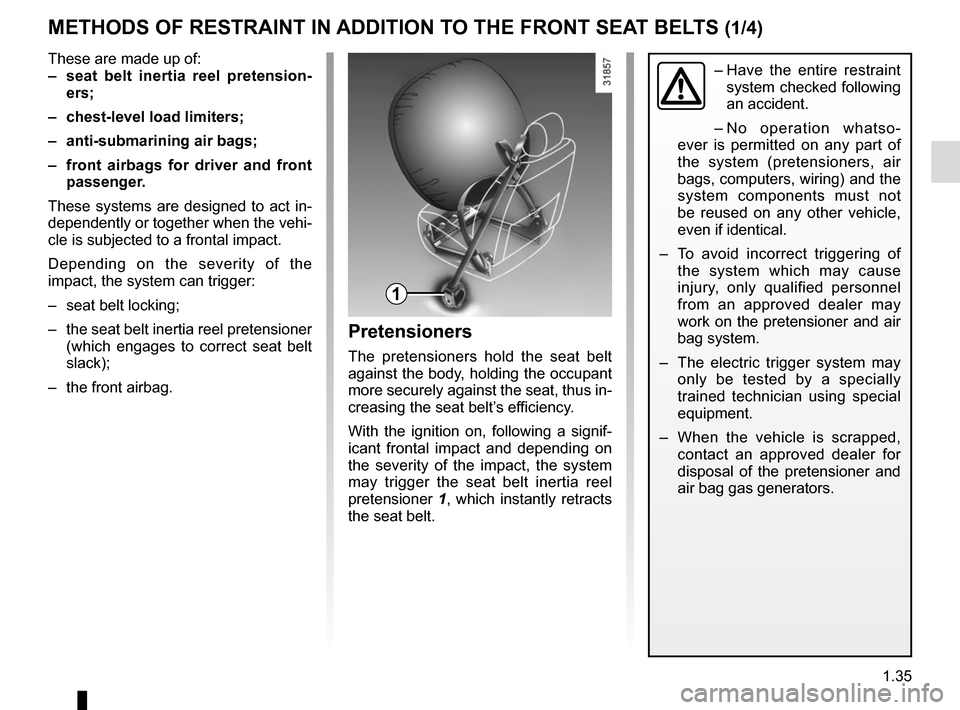 RENAULT ZOE 2014 1.G Service Manual 1.35 METHODS OF RESTRAINT IN ADDITION TO THE FRONT SEAT BELTS (1/4) These are made up of: –  seat belt inertia reel pretension-ers; –  chest-level load limiters; –  anti-submarining air bags; �