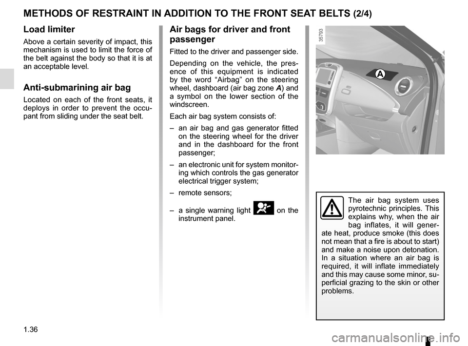 RENAULT ZOE 2014 1.G Service Manual 1.36 METHODS OF RESTRAINT IN ADDITION TO THE FRONT SEAT BELTS (2/4) Load limiter Above a certain severity of impact, this  mechanism is used to limit the force of  the belt against the body so that it