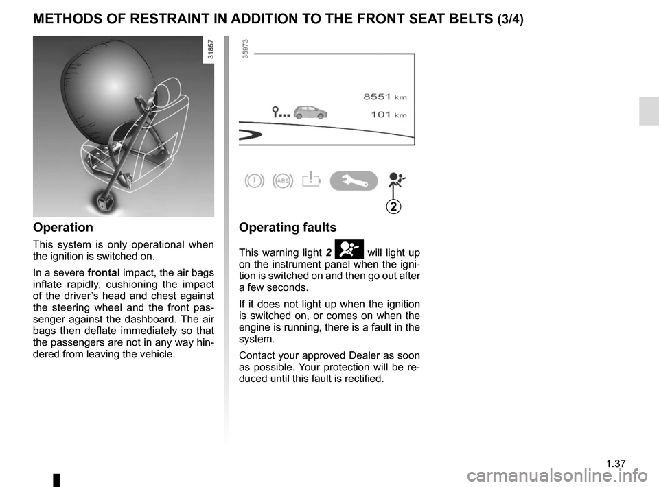 RENAULT ZOE 2014 1.G Service Manual 1.37 METHODS OF RESTRAINT IN ADDITION TO THE FRONT SEAT BELTS (3/4) Operation This system is only operational when  the ignition is switched on. In a severe frontal impact, the air bags  inflate rapid