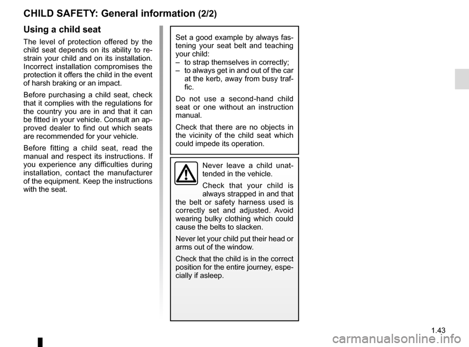 RENAULT ZOE 2014 1.G Service Manual 1.43 CHILD SAFETY: General information (2/2) Using a child seat The level of protection offered by the  child seat depends on its ability to re- strain your child and on its installation.  Incorrect i