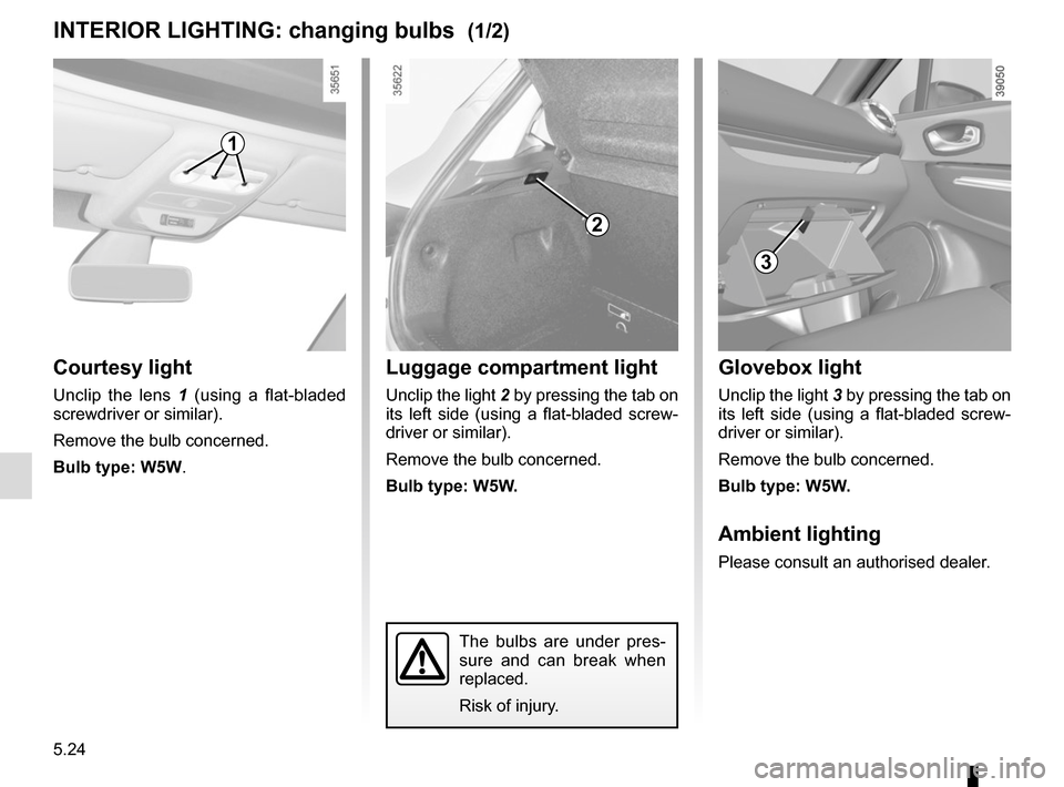 RENAULT CLIO 2015 X98 / 4.G Owners Manual 5.24 Courtesy light Unclip the lens 1 (using a flat-bladed  screwdriver or similar). Remove the bulb concerned. Bulb type: W5W. INTERIOR LIGHTING: changing bulbs  (1/2) The bulbs are under pres- sure