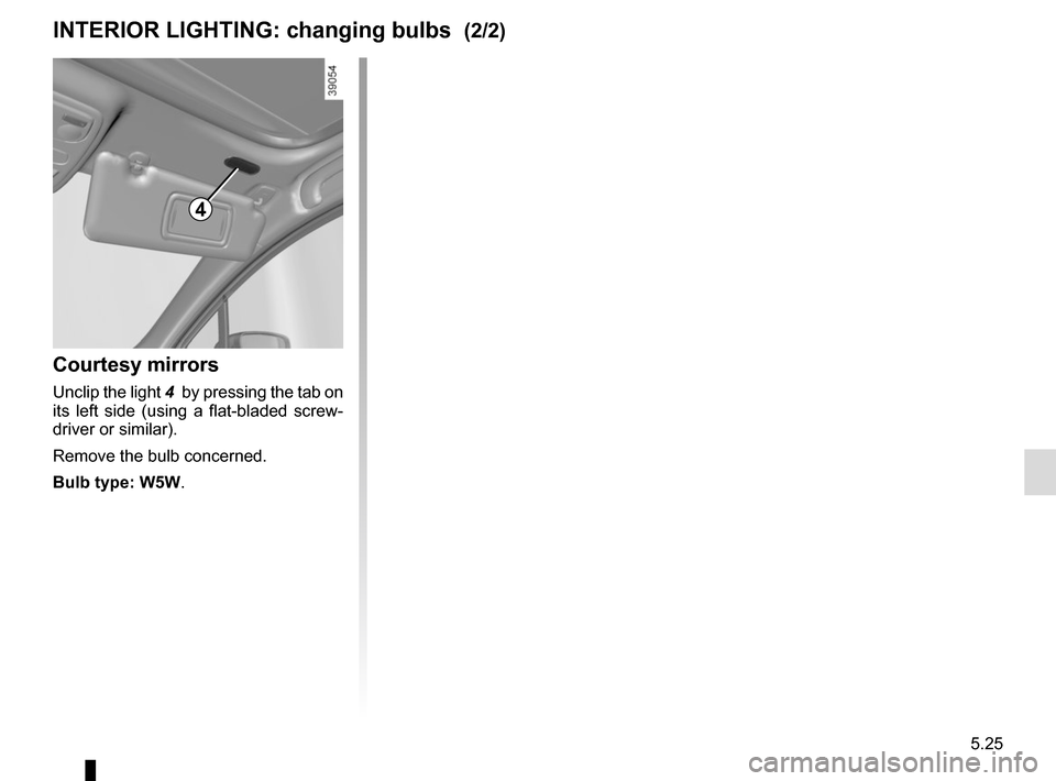 RENAULT CLIO 2015 X98 / 4.G Owners Manual 5.25 Courtesy mirrors Unclip the light 4  by pressing the tab on  its left side (using a flat-bladed screw- driver or similar). Remove the bulb concerned. Bulb type: W5W. INTERIOR LIGHTING: changing b