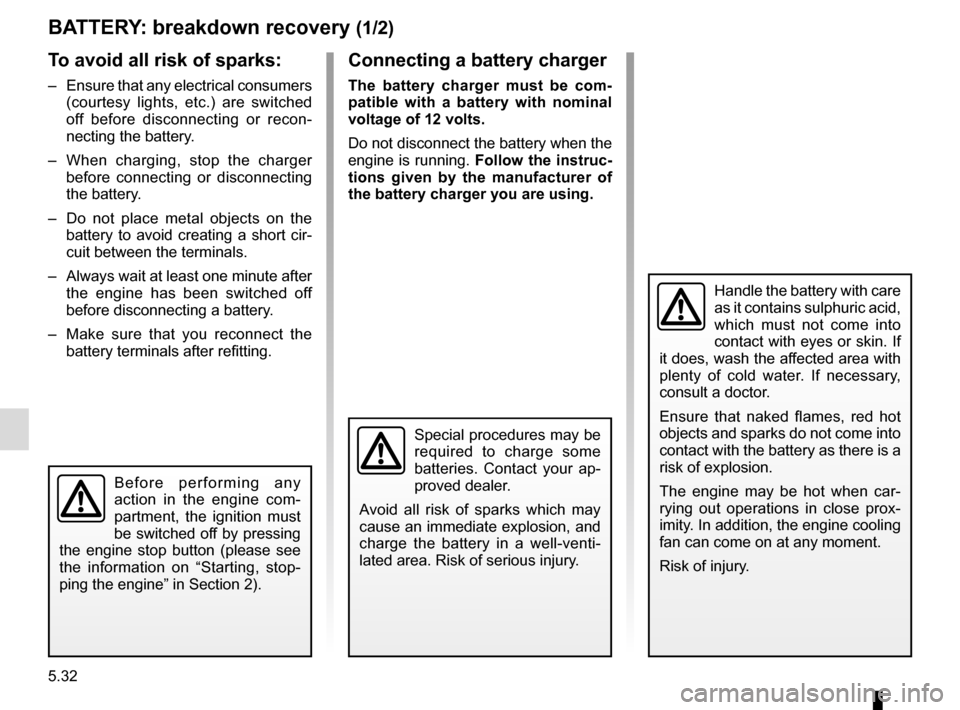 RENAULT CLIO 2015 X98 / 4.G Owners Manual 5.32 BATTERY: breakdown recovery (1/2) To avoid all risk of sparks: –  Ensure that any electrical consumers (courtesy lights, etc.) are switched  off before disconnecting or recon- necting the batte