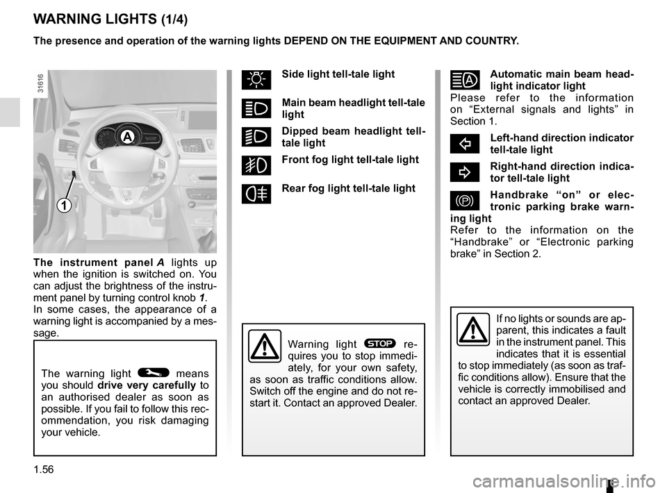RENAULT MEGANE COUPE 2015 X95 / 3.G Repair Manual 1.56 WARNING LIGHTS (1/4) The warning light © means  you should drive  very carefully to  an authorised dealer as soon as  possible. If you fail to follow this rec- ommendation, you risk damaging  yo