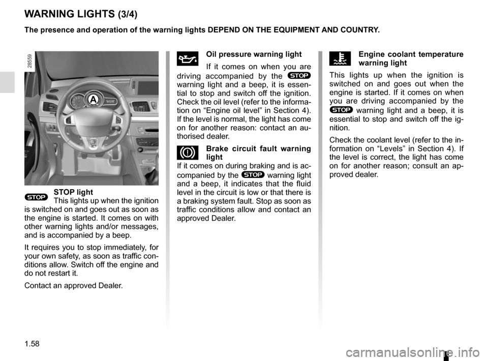 RENAULT MEGANE COUPE 2015 X95 / 3.G Repair Manual 1.58 WARNING LIGHTS (3/4) A ÀOil pressure warning light If it comes on when you are  driving accompanied by the  ®  warning light and a beep, it is essen- tial to stop and switch off the ignition.