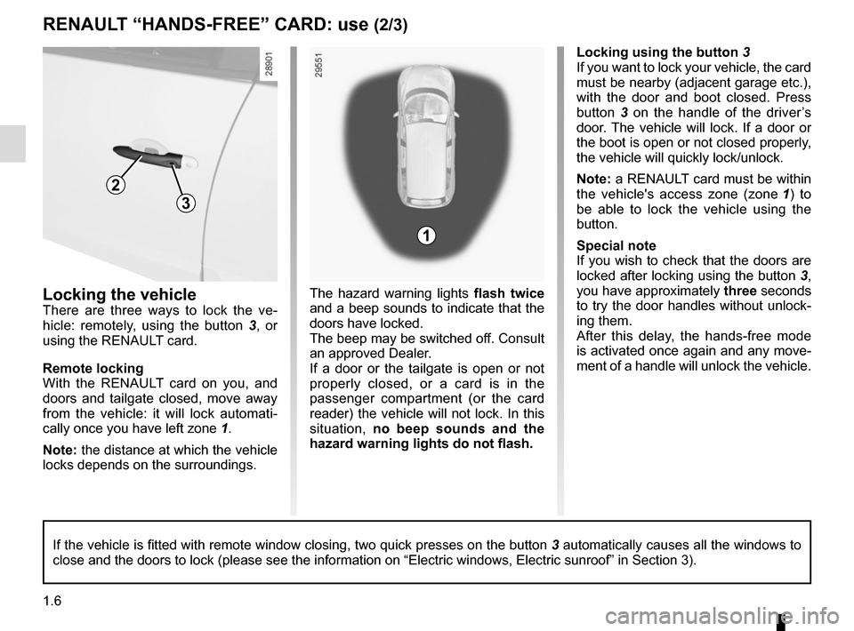 "RENAULT SCENIC 2015 J95 / 3.G User Guide 1.6 RENAULT ""HANDS-FREE"" CARD: use (2/3) Locking the vehicle There are three ways to lock the ve- hicle: remotely, using the button  3, or  using the RENAULT card. Remote locking With the RENAULT"
