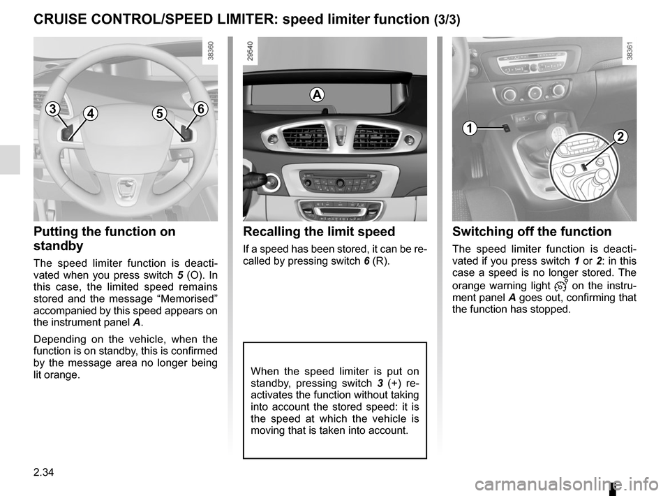 RENAULT SCENIC 2015 J95 / 3.G Owners Manual 2.34 CRUISE CONTROL/SPEED LIMITER: speed limiter function (3/3) Putting the function on  standby The speed limiter function is deacti- vated when you press switch 5 (O). In  this case, the limited spe
