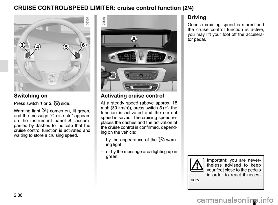 "RENAULT SCENIC 2015 J95 / 3.G Owners Manual 2.36 CRUISE CONTROL/SPEED LIMITER: cruise control function (2/4) Switching on Press switch 1 or 2,  side. Warning light   comes on, lit green,  and the message ""Cruise ctrl"" appears  on the inst"