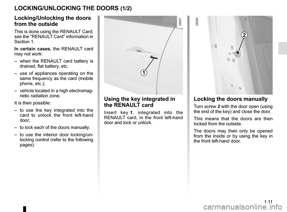"RENAULT SCENIC 2015 J95 / 3.G User Guide 1.11 LOCKING/UNLOCKING THE DOORS (1/2) Locking/Unlocking the doors  from the outside This is done using the RENAULT Card;  see the ""RENAULT Card"" information in  Section 1. In certain cases, the R"
