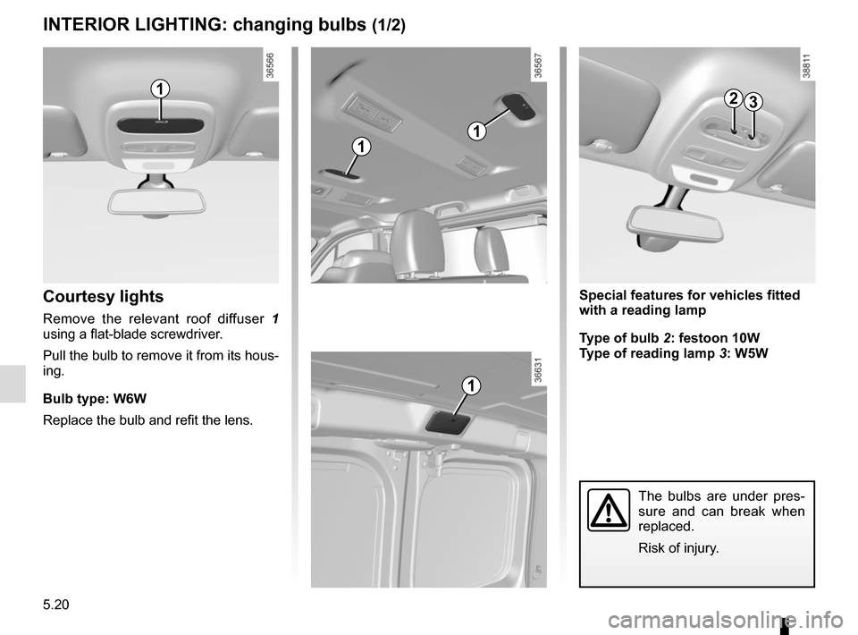 RENAULT TRAFIC 2015 X82 / 3.G Owners Manual 5.20 INTERIOR LIGHTING: changing bulbs (1/2) Courtesy lights Remove the relevant roof diffuser  1  using a flat-blade screwdriver. Pull the bulb to remove it from its hous- ing. Bulb type: W6W Replace