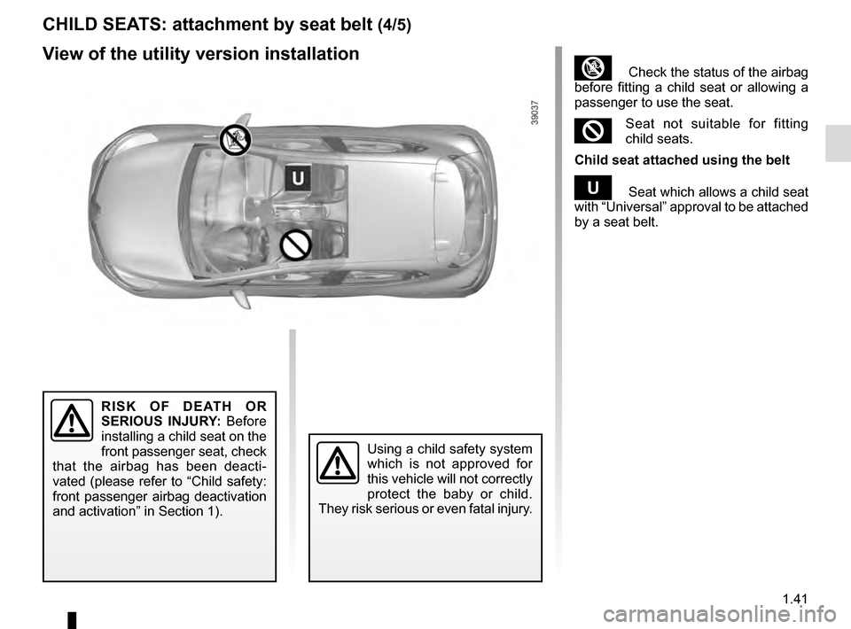 RENAULT CLIO ESTATE 2016 X98 / 4.G Service Manual 1.41 ³  Check the status of the airbag  before fitting a child seat or allowing a  passenger to use the seat. ²Seat not suitable for fitting  child seats. Child seat attached using the belt ¬  Seat