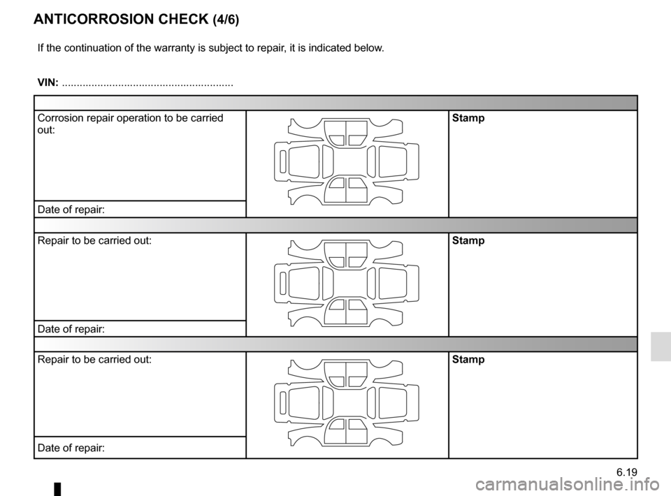 RENAULT GRAND SCENIC 2016 J95 / 3.G Owners Manual 6.19 ANTICORROSION CHECK (4/6) If the continuation of the warranty is subject to repair, it is indicated below. VIN: .......................................................... Corrosion repair operati