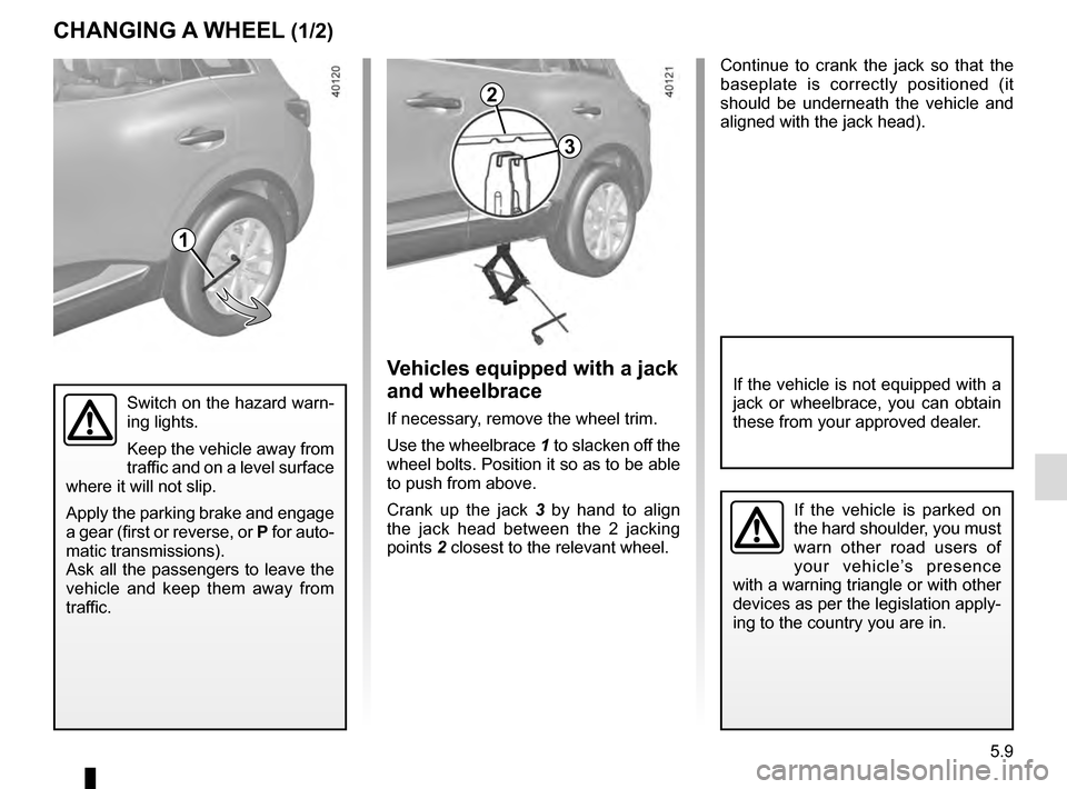 RENAULT KADJAR 2016 1.G Owners Manual 5.9 Continue to crank the jack so that the  baseplate is correctly positioned (it  should be underneath the vehicle and  aligned with the jack head). Switch on the hazard warn- ing lights. Keep the ve