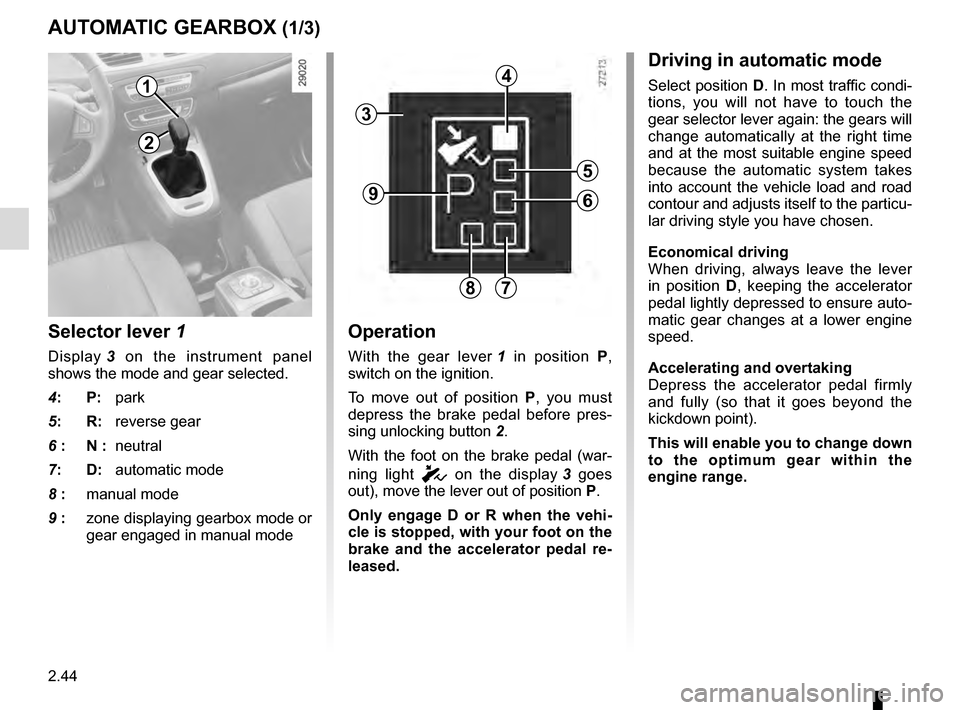 RENAULT SCENIC 2016 J95 / 3.G Owners Manual 2.44 AUTOMATIC GEARBOX (1/3) 2 1 Operation With the gear lever 1 in position  P,  switch on the ignition. To move out of position  P, you must  depress the brake pedal before pres- sing unlocking butt