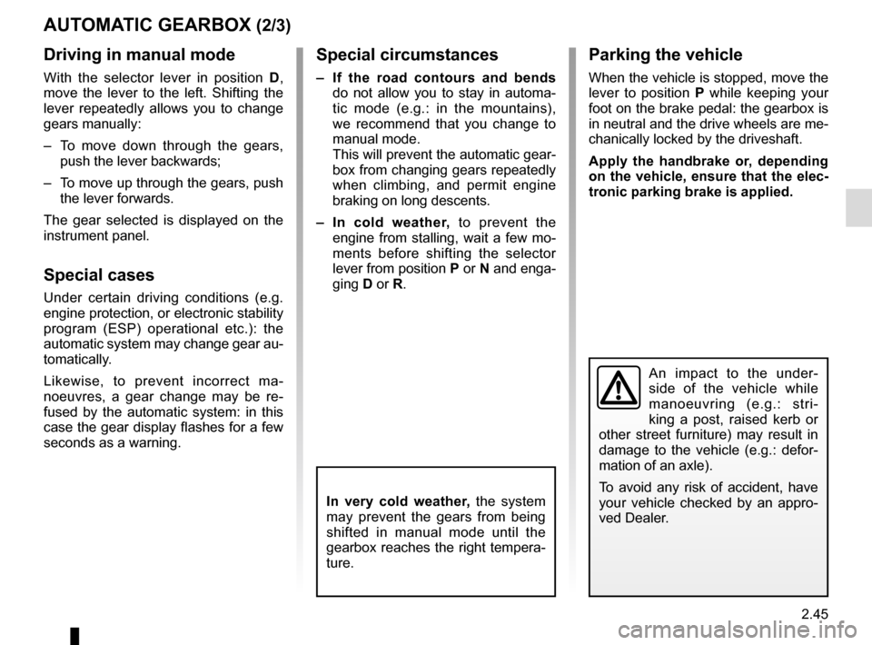 RENAULT SCENIC 2016 J95 / 3.G Owners Manual 2.45 AUTOMATIC GEARBOX (2/3) An impact to the under- side of the vehicle while  manoeuvring (e.g.: stri- king a post, raised kerb or  other street furniture) may result in  damage to the vehicle (e.g.