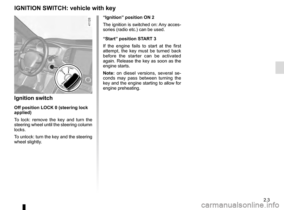 "RENAULT TALISMAN 2016 1.G Owners Manual 2.3 ""Ignition"" position ON 2 The ignition is switched on: Any acces- sories (radio etc.) can be used. ""Start"" position START 3 If the engine fails to start at the first  attempt, the key must"