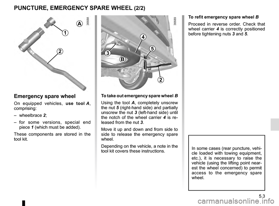 RENAULT TRAFIC 2016 X82 / 3.G Owners Manual 5.3 To refit emergency spare wheel B Proceed in reverse order. Check that  wheel carrier 4 is correctly positioned  before tightening nuts  3 and 5. PUNCTURE, EMERGENCY SPARE WHEEL (2/2) Emergency spa