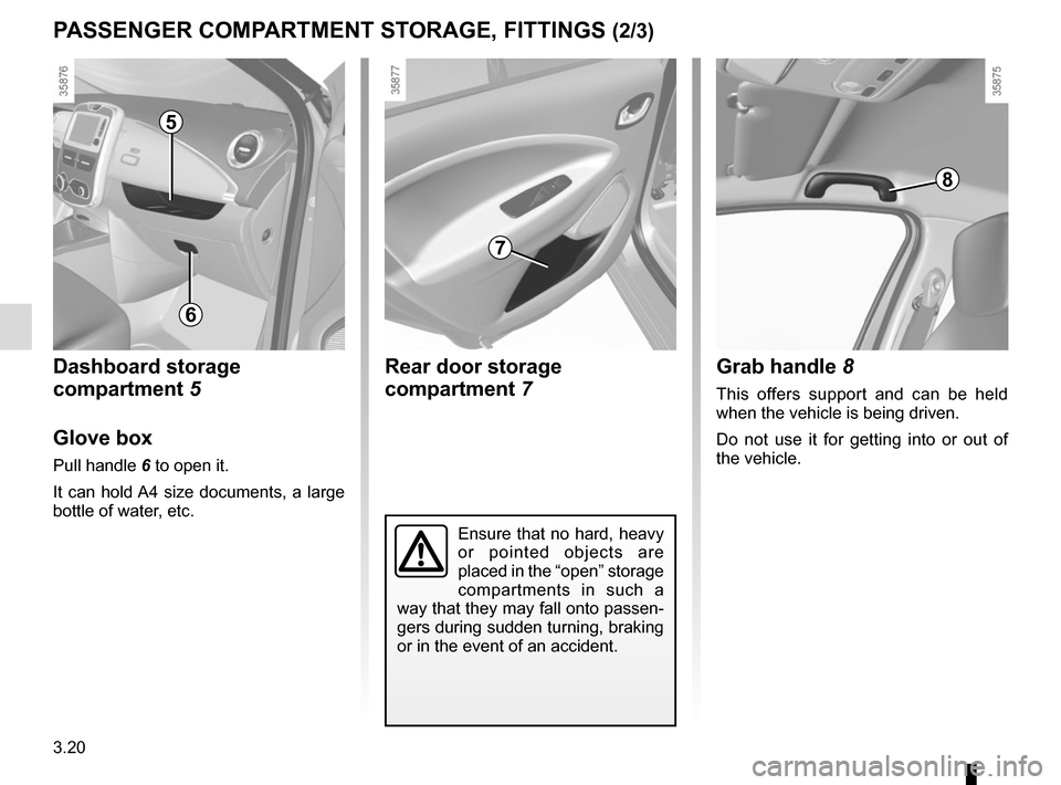"RENAULT ZOE 2016 1.G Owners Manual 3.20 PASSENGER COMPARTMENT STORAGE, FITTINGS (2/3) 5 Ensure that no hard, heavy  or pointed objects are  placed in the ""open"" storage  compartments in such a  way that they may fall onto passen- g"