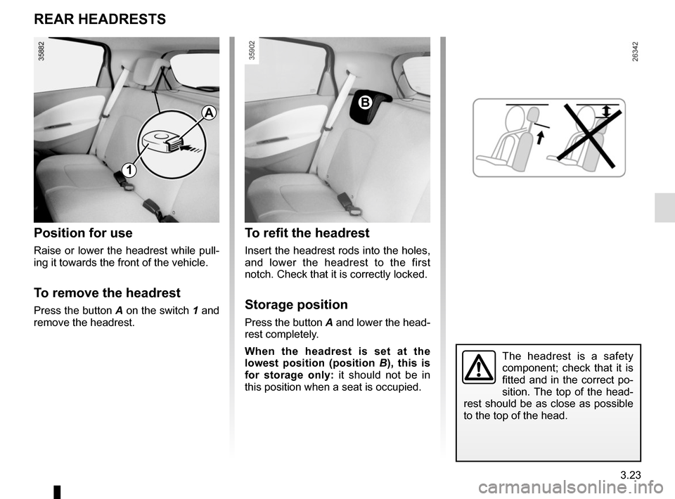 RENAULT ZOE 2016 1.G Owners Manual 3.23 REAR HEADRESTS Position for use Raise or lower the headrest while pull- ing it towards the front of the vehicle. To remove the headrest Press the button A on the switch 1 and  remove the headrest