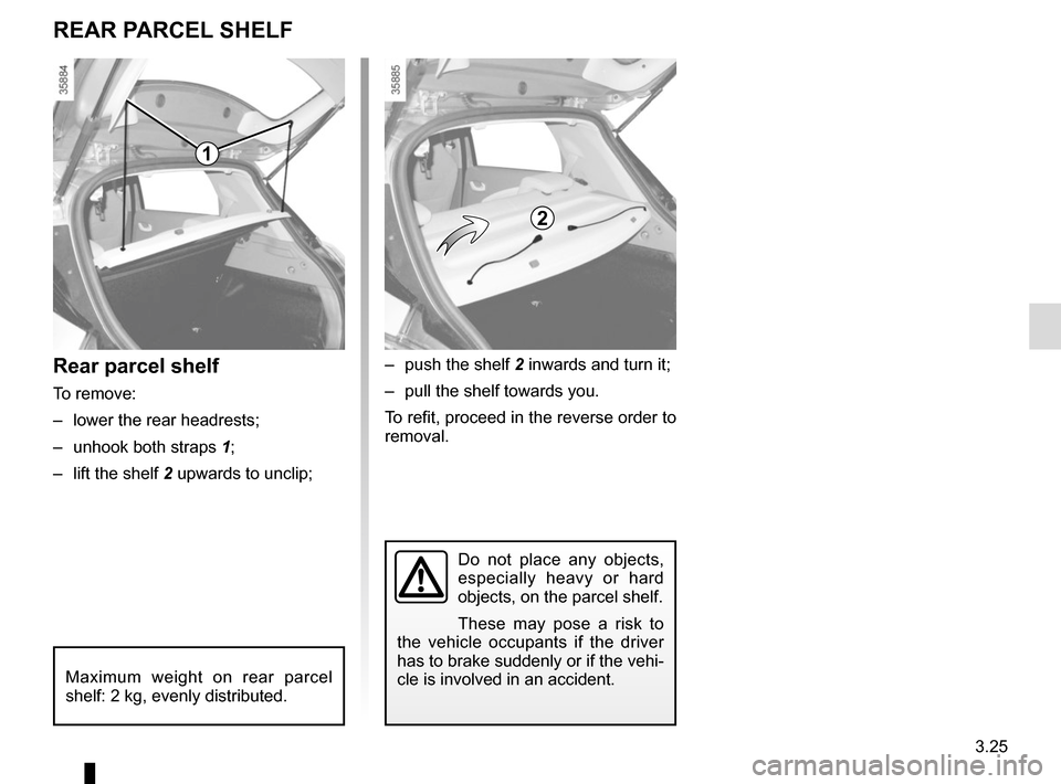 RENAULT ZOE 2016 1.G Owners Manual 3.25 Do not place any objects,  especially heavy or hard  objects, on the parcel shelf. These may pose a risk to  the vehicle occupants if the driver  has to brake suddenly or if the vehi- cle is invo